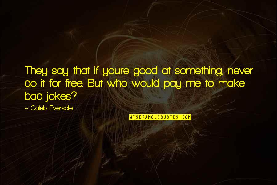Never Do Good Quotes By Caleb Eversole: They say that if you're good at something,