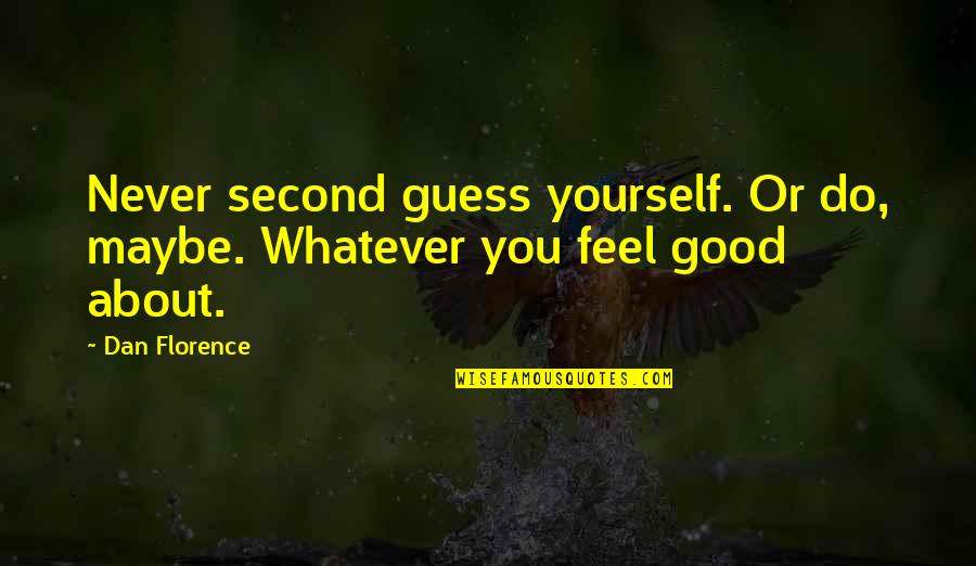 Never Do Good Quotes By Dan Florence: Never second guess yourself. Or do, maybe. Whatever