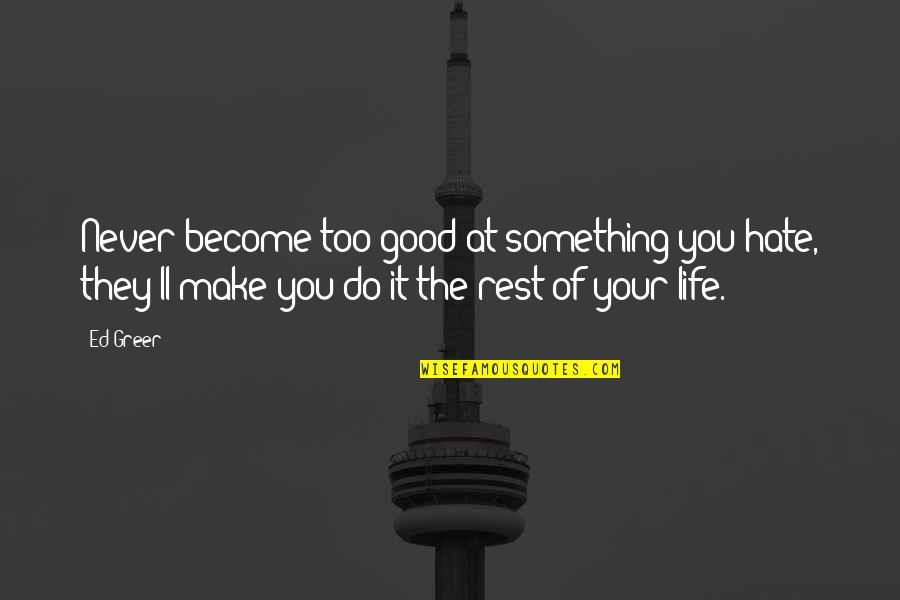 Never Do Good Quotes By Ed Greer: Never become too good at something you hate,