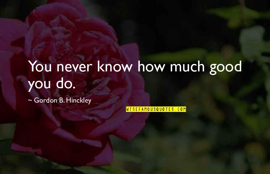 Never Do Good Quotes By Gordon B. Hinckley: You never know how much good you do.