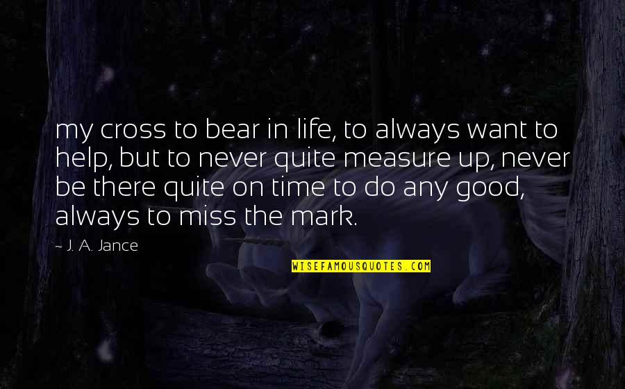 Never Do Good Quotes By J. A. Jance: my cross to bear in life, to always