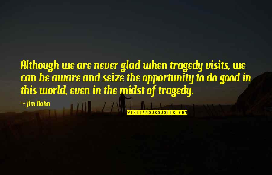 Never Do Good Quotes By Jim Rohn: Although we are never glad when tragedy visits,