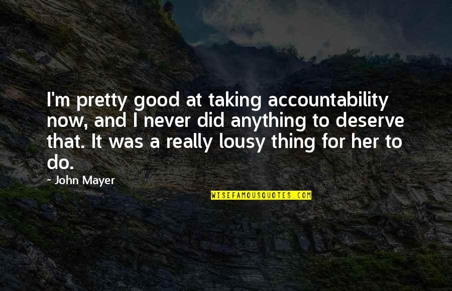 Never Do Good Quotes By John Mayer: I'm pretty good at taking accountability now, and