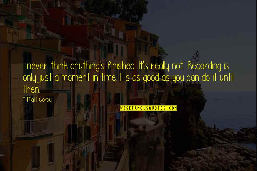 Never Do Good Quotes By Matt Corby: I never think anything's finished. It's really not.