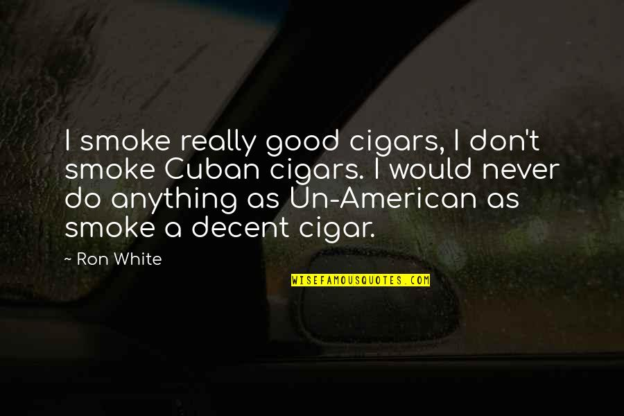 Never Do Good Quotes By Ron White: I smoke really good cigars, I don't smoke