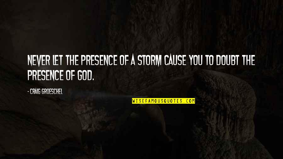Never Doubt God Quotes By Craig Groeschel: Never let the presence of a storm cause