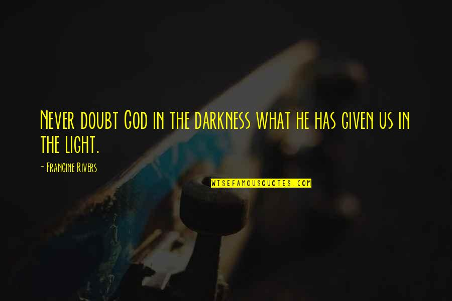 Never Doubt God Quotes By Francine Rivers: Never doubt God in the darkness what he