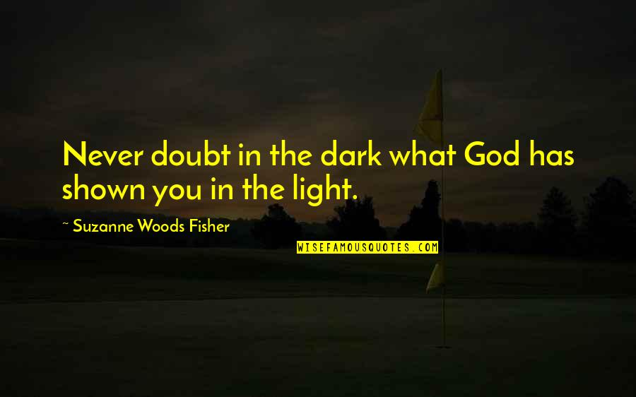 Never Doubt God Quotes By Suzanne Woods Fisher: Never doubt in the dark what God has