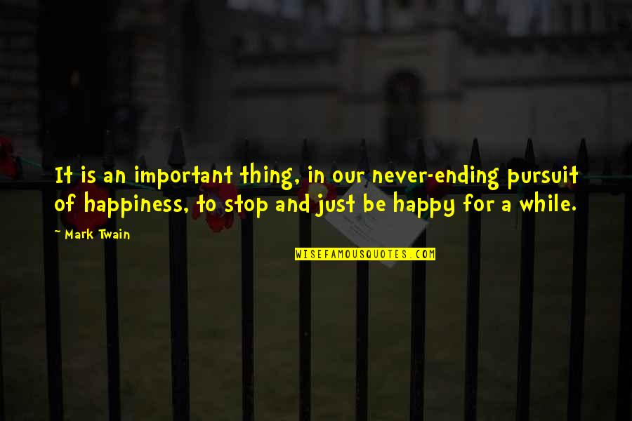 Never Ending Happiness Quotes By Mark Twain: It is an important thing, in our never-ending