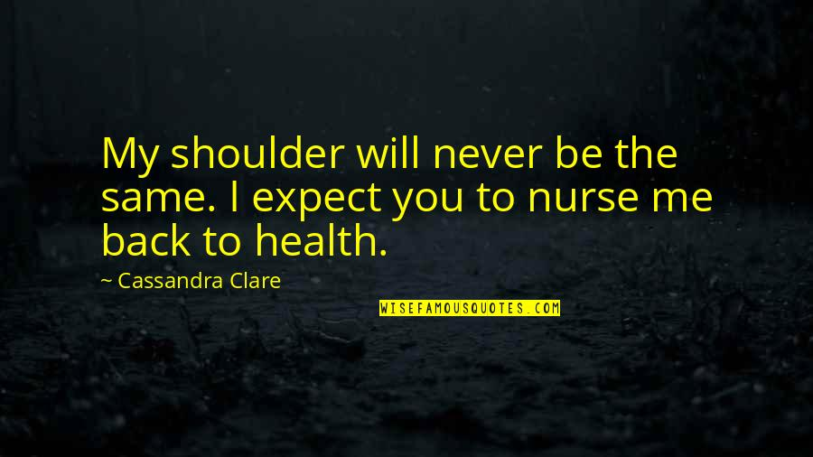 Never Expect Love Quotes By Cassandra Clare: My shoulder will never be the same. I