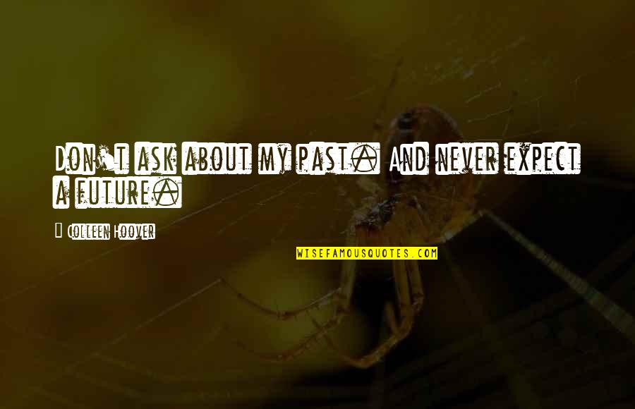 Never Expect Love Quotes By Colleen Hoover: Don't ask about my past. And never expect