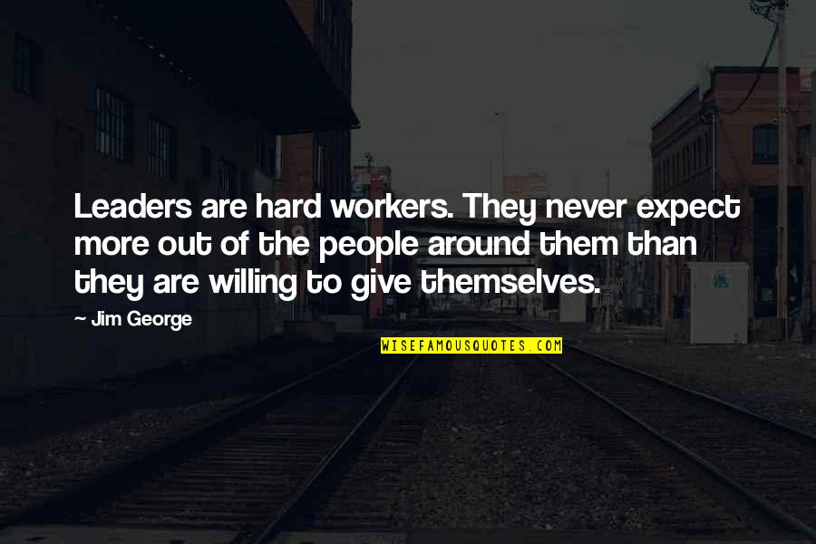 Never Expect Love Quotes By Jim George: Leaders are hard workers. They never expect more