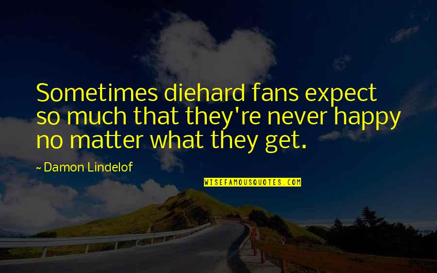 Never Expect Quotes By Damon Lindelof: Sometimes diehard fans expect so much that they're