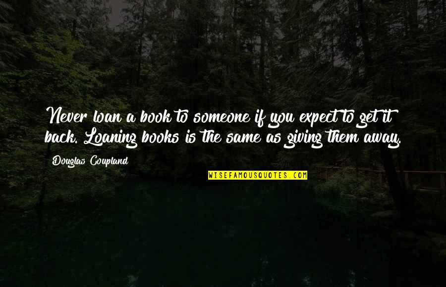 Never Expect Quotes By Douglas Coupland: Never loan a book to someone if you