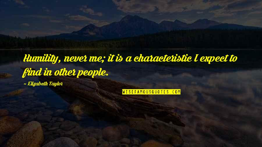 Never Expect Quotes By Elizabeth Taylor: Humility, never me; it is a characteristic I