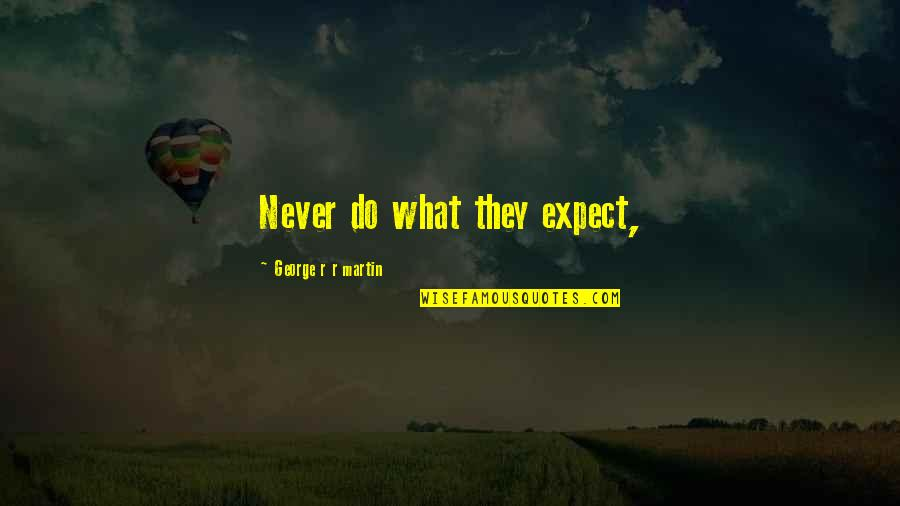 Never Expect Quotes By George R R Martin: Never do what they expect,