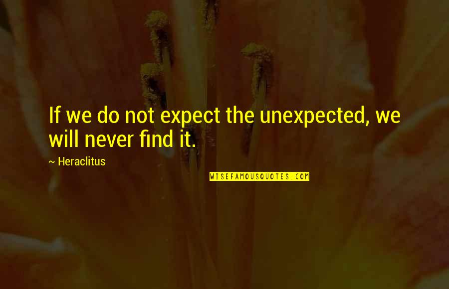 Never Expect Quotes By Heraclitus: If we do not expect the unexpected, we