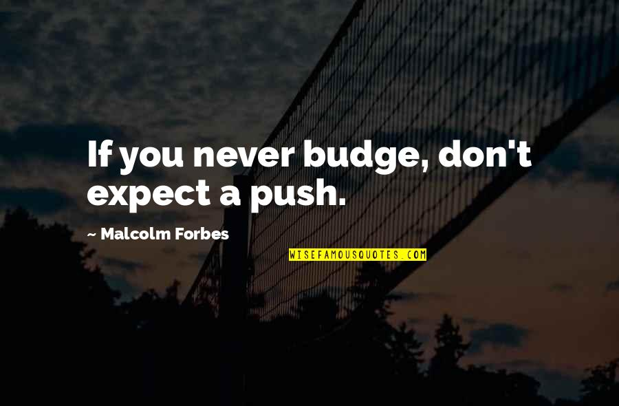 Never Expect Quotes By Malcolm Forbes: If you never budge, don't expect a push.