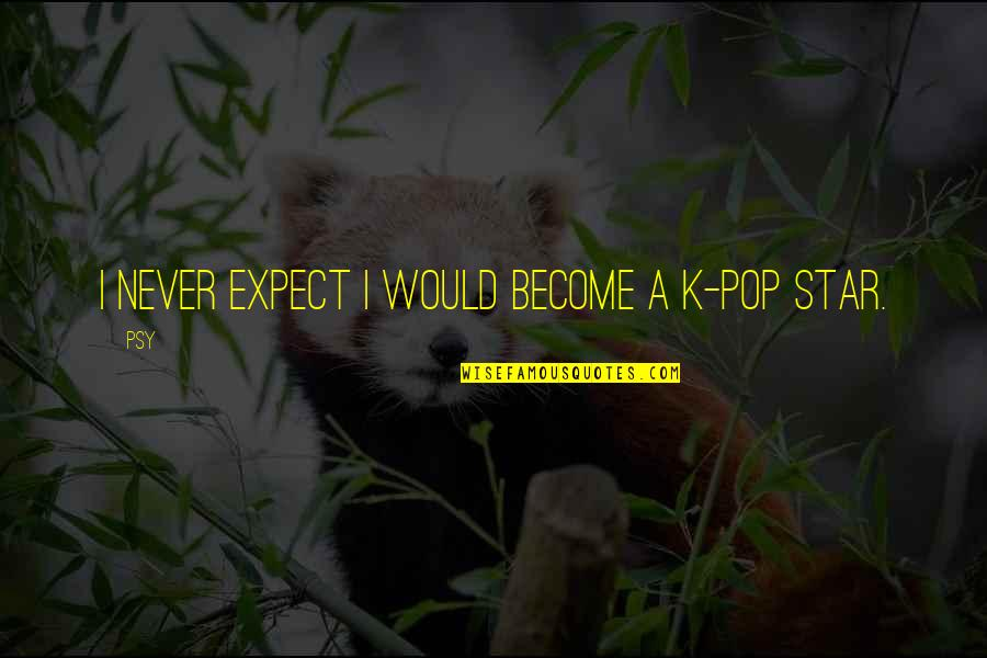 Never Expect Quotes By Psy: I never expect I would become a K-pop