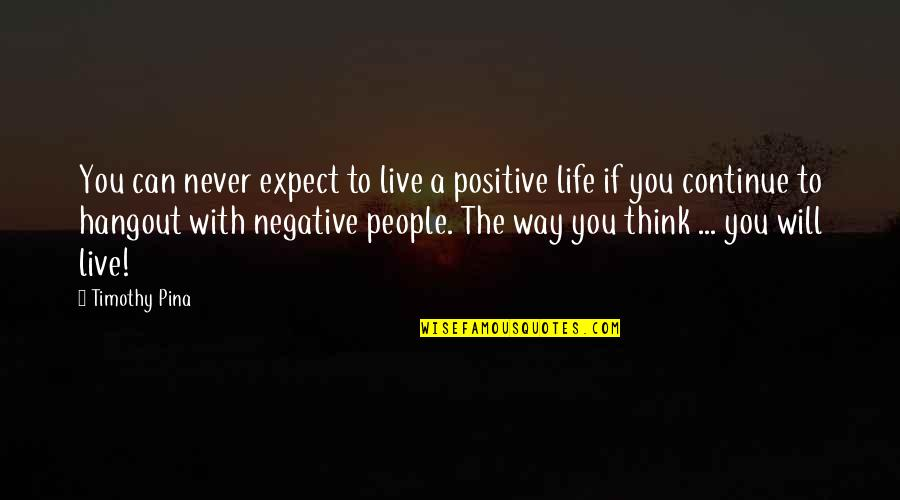 Never Expect Quotes By Timothy Pina: You can never expect to live a positive