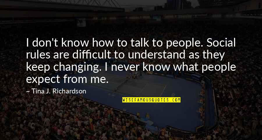 Never Expect Quotes By Tina J. Richardson: I don't know how to talk to people.