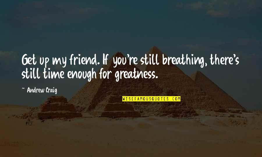 Never Explaining Yourself Quotes By Andrew Craig: Get up my friend. If you're still breathing,