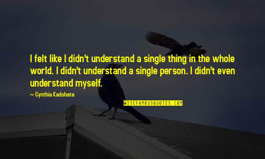 Never Explaining Yourself Quotes By Cynthia Kadohata: I felt like I didn't understand a single