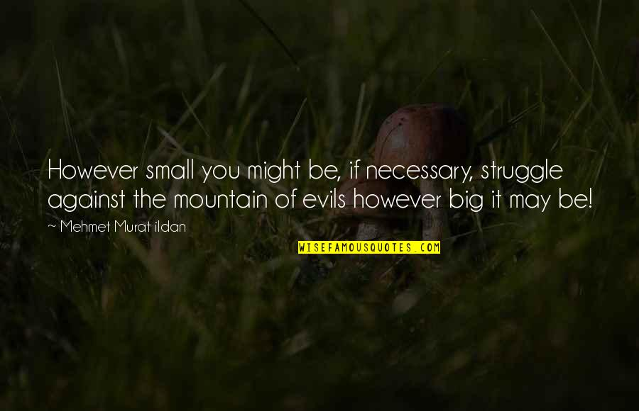 Never Explaining Yourself Quotes By Mehmet Murat Ildan: However small you might be, if necessary, struggle