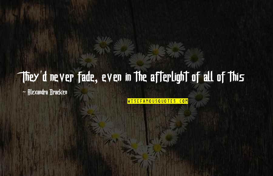 Never Fade Alexandra Bracken Quotes By Alexandra Bracken: They'd never fade, even in the afterlight of