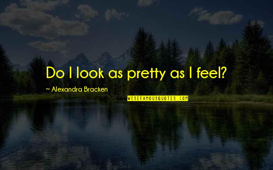 Never Fade Alexandra Bracken Quotes By Alexandra Bracken: Do I look as pretty as I feel?