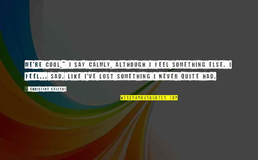 """Never Feel Sad Quotes By Christine Seifert: We're cool,"""" I say calmly, although I feel"""