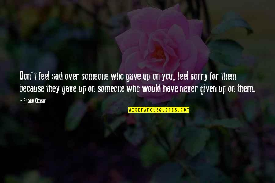 Never Feel Sad Quotes By Frank Ocean: Don't feel sad over someone who gave up