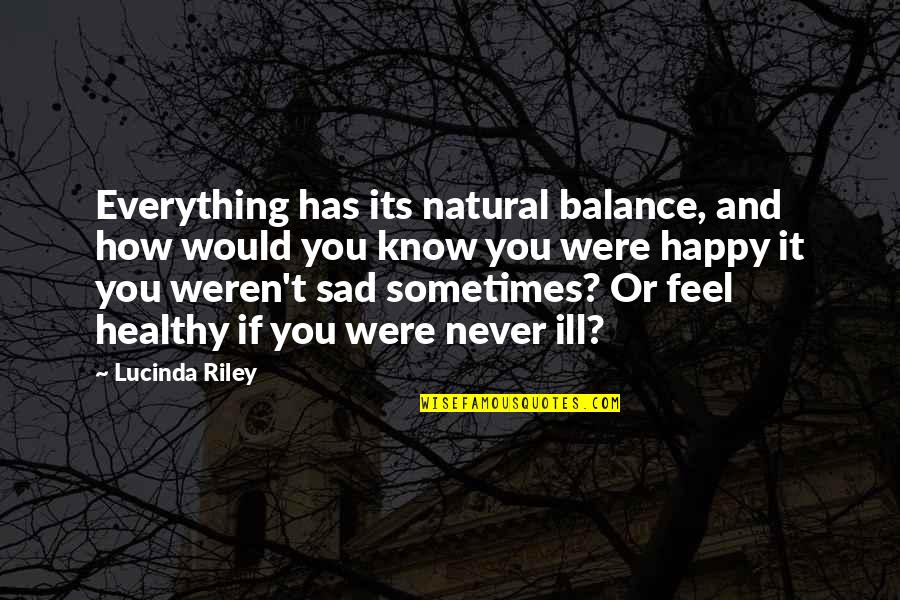 Never Feel Sad Quotes By Lucinda Riley: Everything has its natural balance, and how would