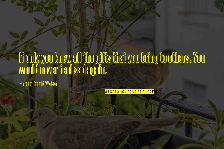 Never Feel Sad Quotes By Neale Donald Walsch: If only you knew all the gifts that