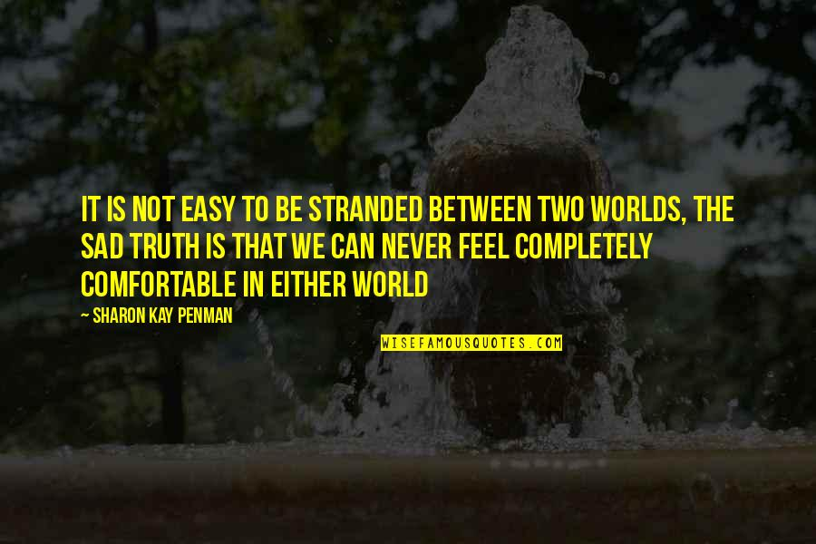 Never Feel Sad Quotes By Sharon Kay Penman: It is not easy to be stranded between