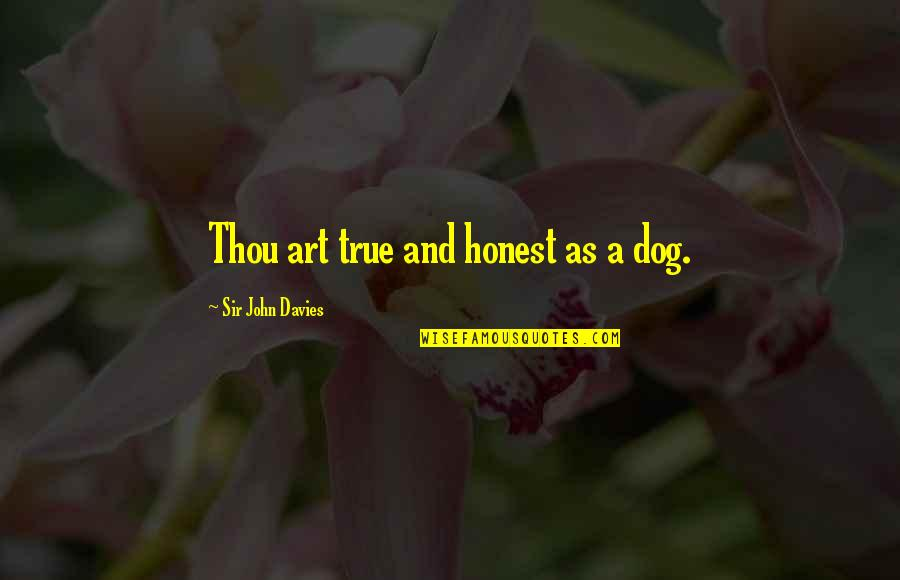 Never Find A Love Like This Quotes By Sir John Davies: Thou art true and honest as a dog.