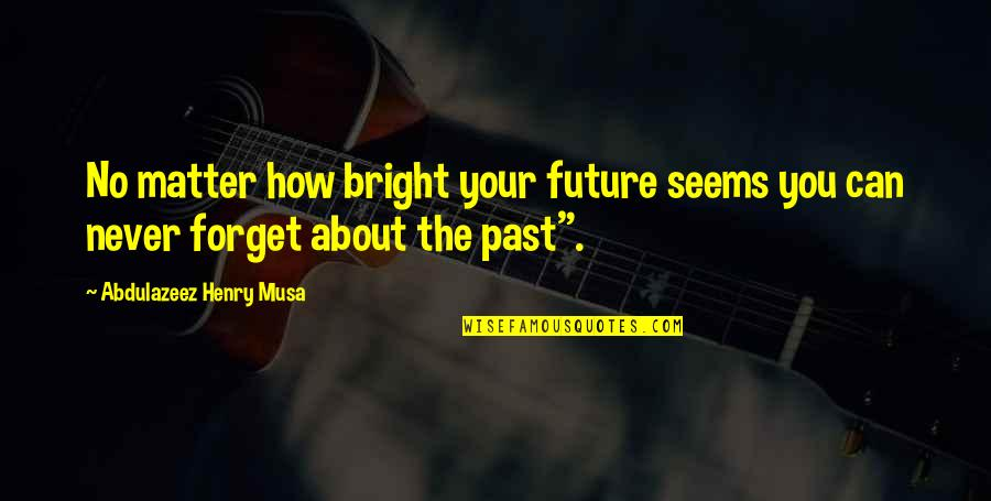 Never Forget You Quotes By Abdulazeez Henry Musa: No matter how bright your future seems you