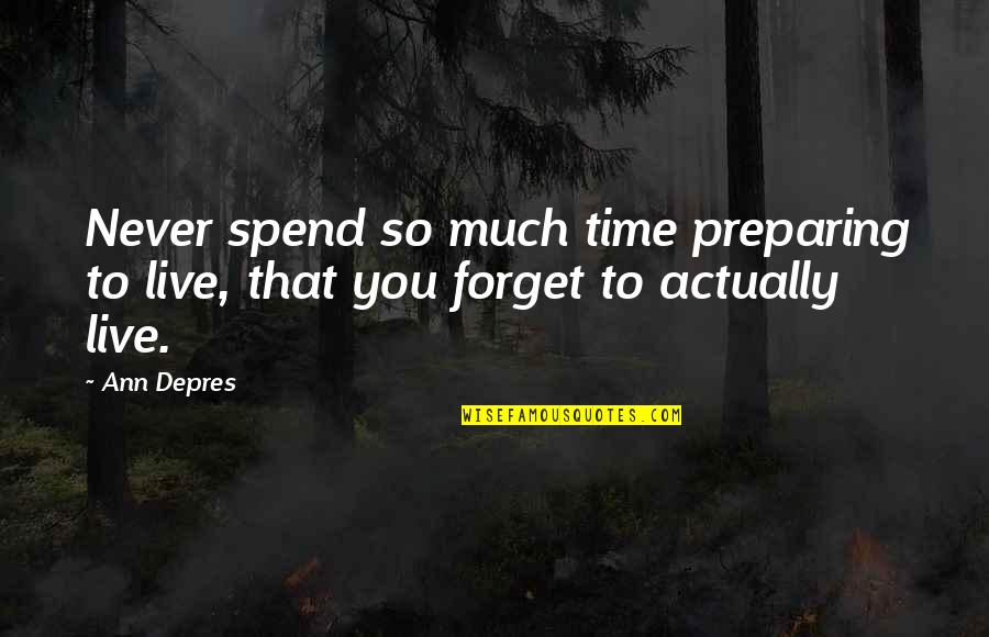 Never Forget You Quotes By Ann Depres: Never spend so much time preparing to live,