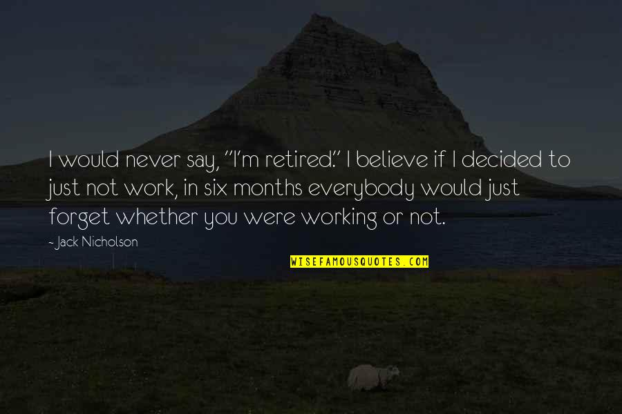 """Never Forget You Quotes By Jack Nicholson: I would never say, """"I'm retired."""" I believe"""