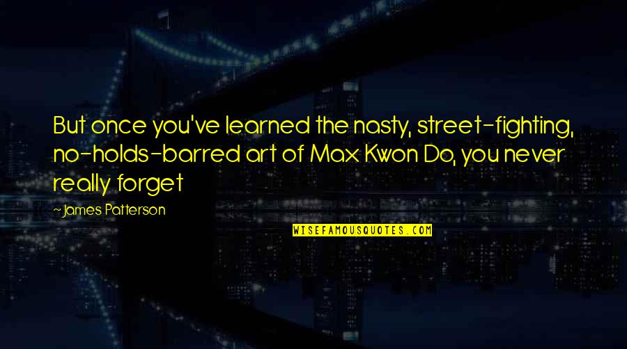 Never Forget You Quotes By James Patterson: But once you've learned the nasty, street-fighting, no-holds-barred