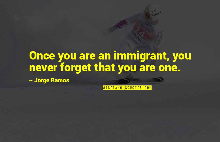 Never Forget You Quotes By Jorge Ramos: Once you are an immigrant, you never forget