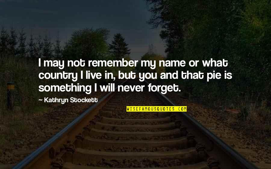Never Forget You Quotes By Kathryn Stockett: I may not remember my name or what