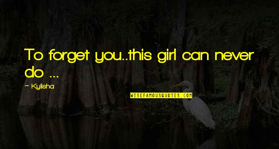Never Forget You Quotes By Kylisha: To forget you..this girl can never do ...