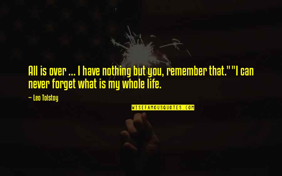 Never Forget You Quotes By Leo Tolstoy: All is over ... I have nothing but