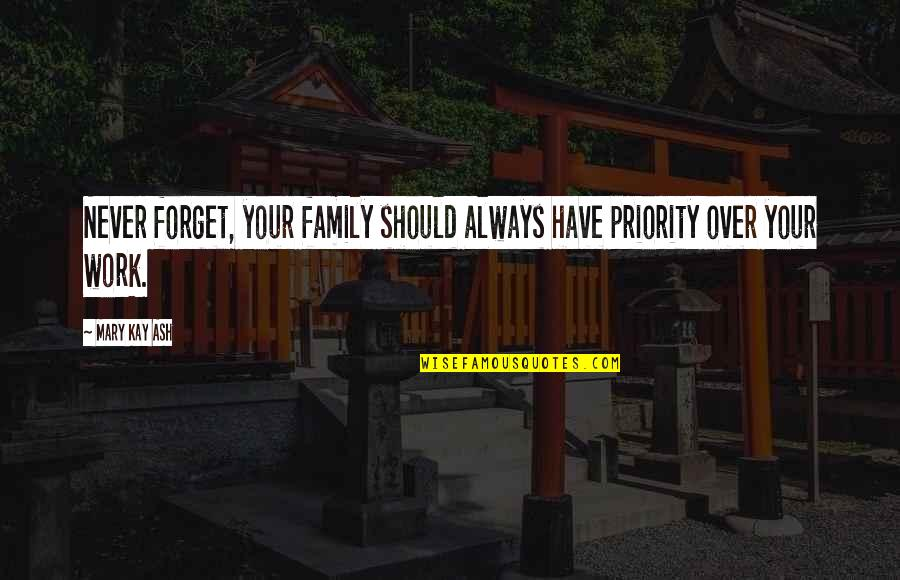 Never Forget You Quotes By Mary Kay Ash: Never forget, your family should always have priority