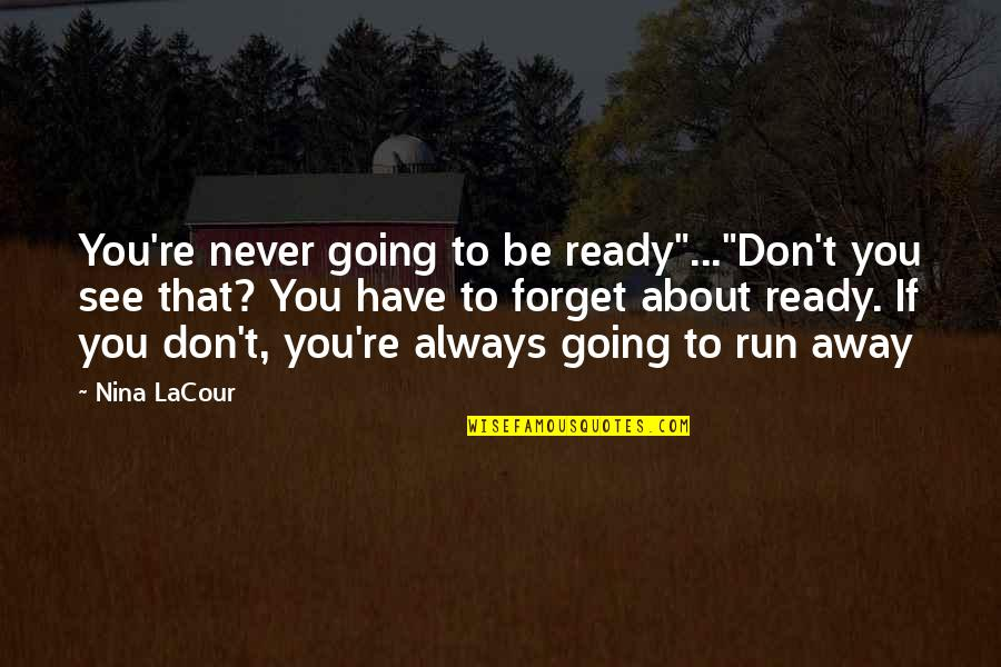 """Never Forget You Quotes By Nina LaCour: You're never going to be ready""""...""""Don't you see"""