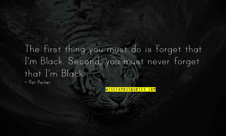 Never Forget You Quotes By Pat Parker: The first thing you must do is forget