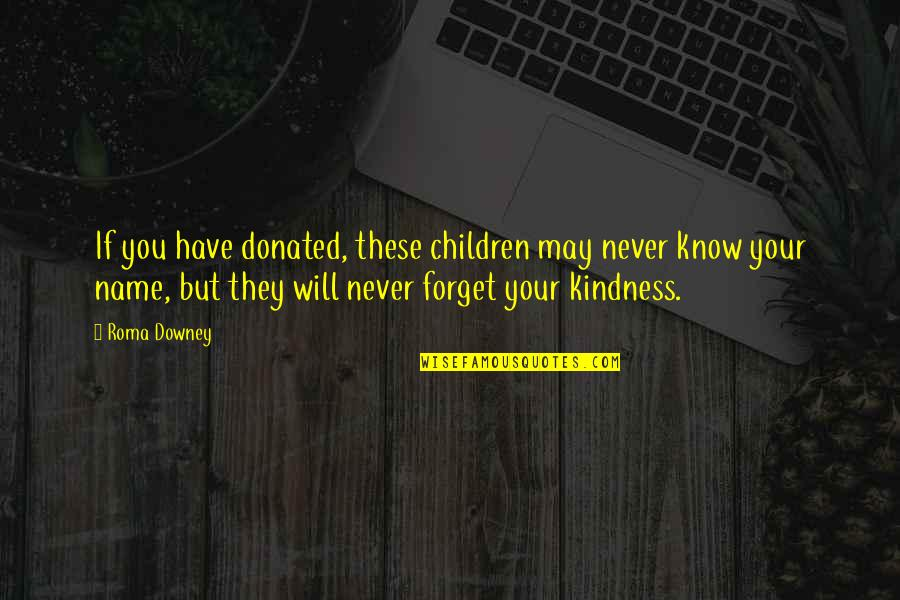 Never Forget You Quotes By Roma Downey: If you have donated, these children may never