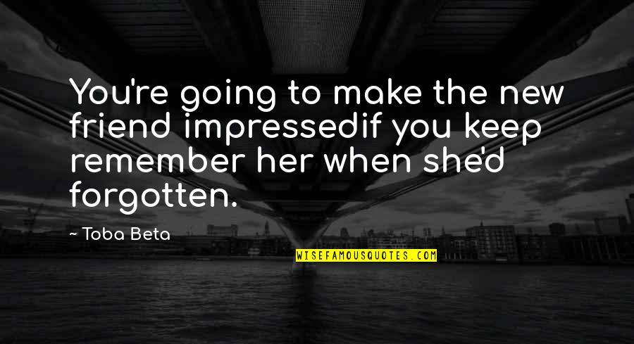 Never Forget You Quotes By Toba Beta: You're going to make the new friend impressedif