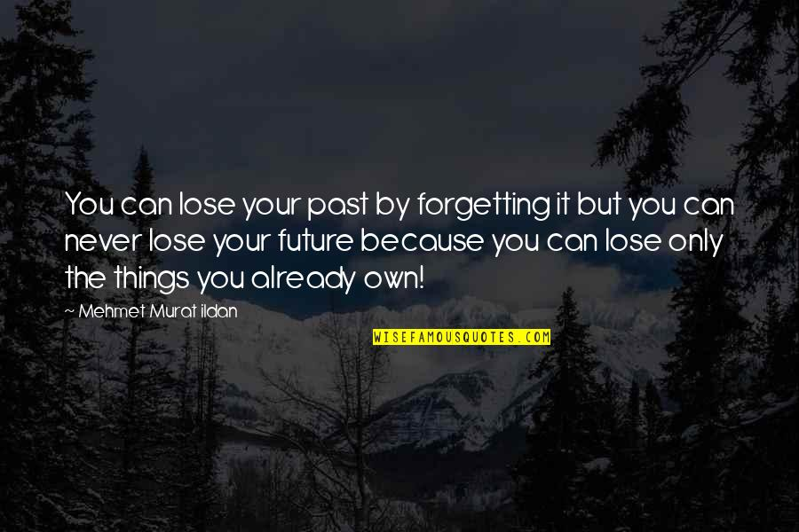 Never Forgetting The Past Quotes By Mehmet Murat Ildan: You can lose your past by forgetting it